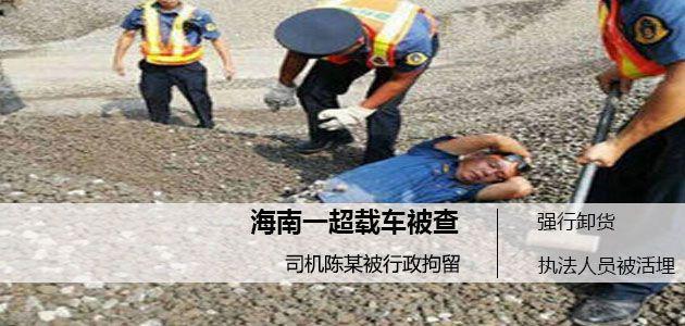 海南一辆货车超载被查强行卸货  执法人员被活埋