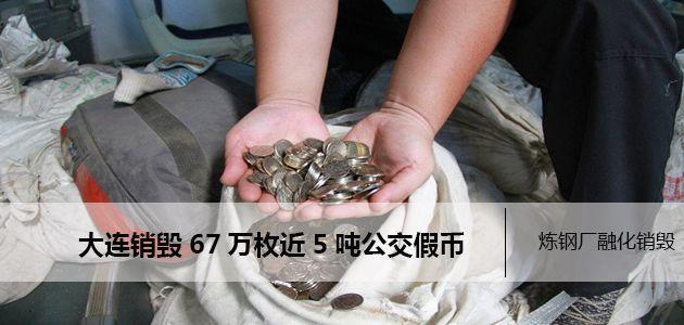 大连:近5吨公交假币被送进炼钢厂融化销毁