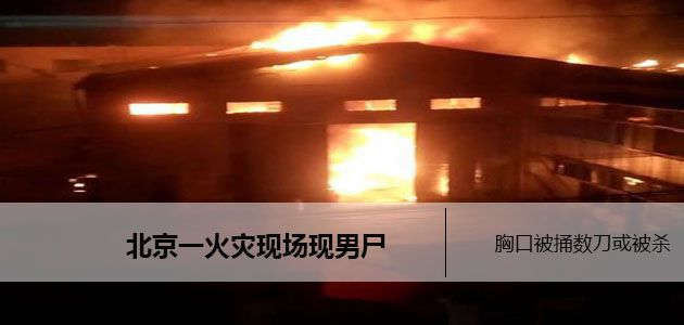 北京一库房着火值班人员身亡  胸口被捅数刀或是被杀